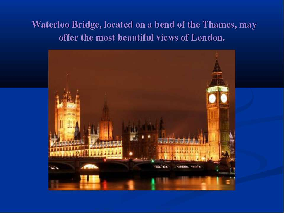 Waterloo Bridge, located on a bend of the Thames, may offer the most beautif...