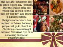 The day after Christmas Day is called Boxing day (probably after the church a...