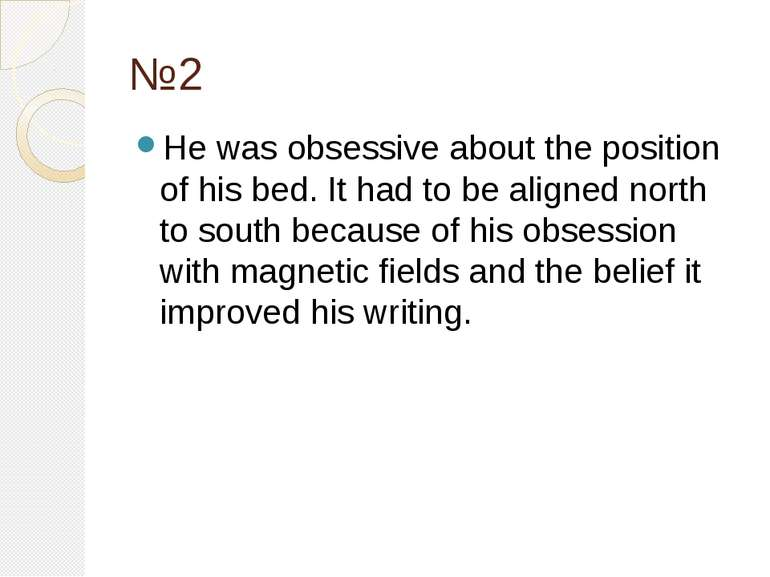 №2 He was obsessive about the position of his bed. It had to be aligned north...