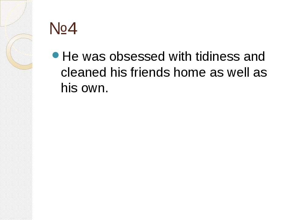 №4 He was obsessed with tidiness and cleaned his friends home as well as his ...