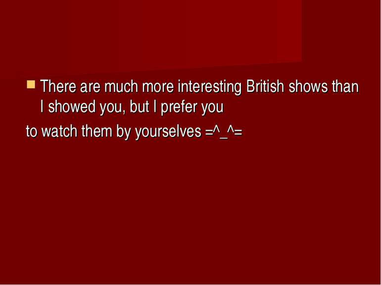There are much more interesting British shows than I showed you, but I prefer...
