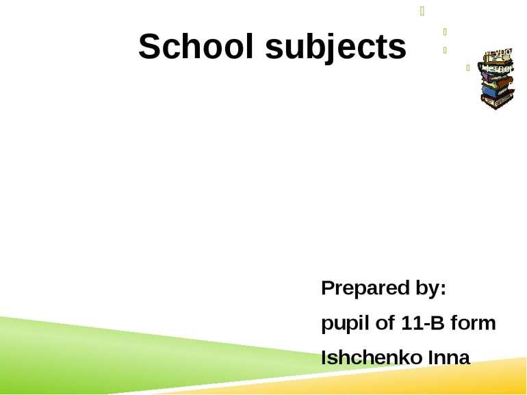 Prepared by: pupil of 11-B form Ishchenko Inna School subjects