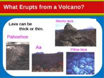 What Erupts from a Volcano? Lava can be thick or thin. Blocky lava Pahoehoe A...