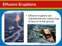 Effusive Eruptions Effusive eruptions are characterised by outpourings of lav...