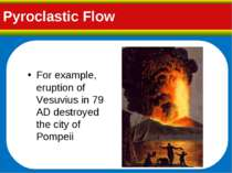 Pyroclastic Flow For example, eruption of Vesuvius in 79 AD destroyed the cit...