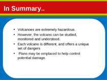 In Summary.. Volcanoes are extremely hazardous. However, the volcano can be s...
