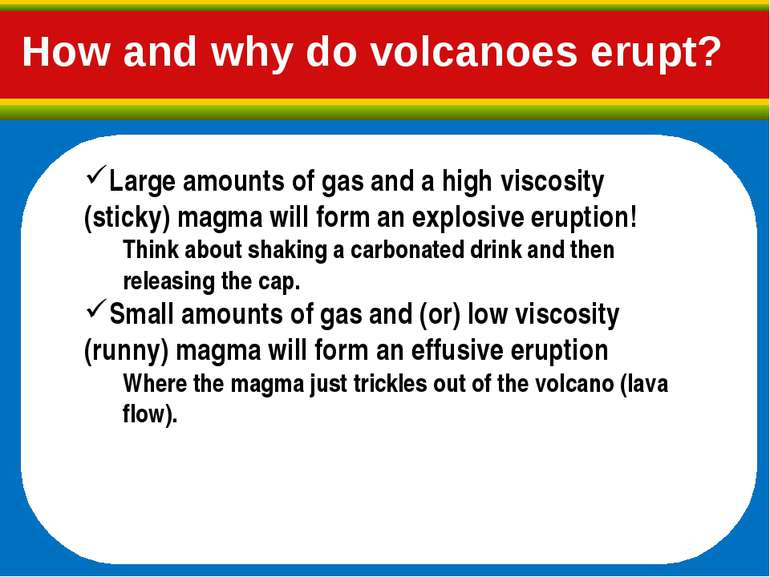 Large amounts of gas and a high viscosity (sticky) magma will form an explosi...