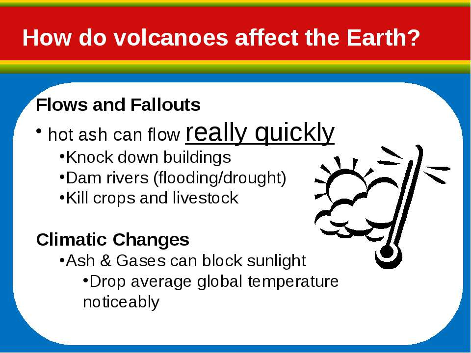 How do volcanoes affect the Earth? Flows and Fallouts hot ash can flow really...