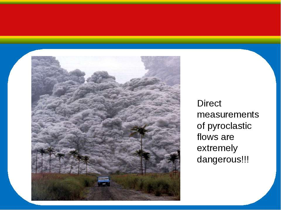 Direct measurements of pyroclastic flows are extremely dangerous!!!