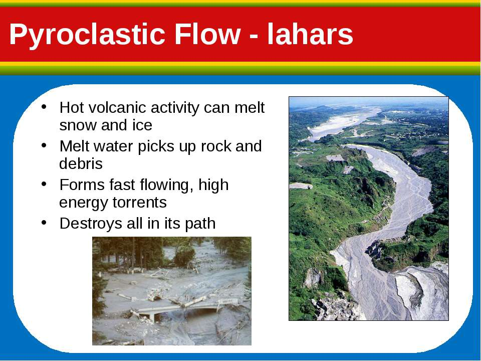Pyroclastic Flow - lahars Hot volcanic activity can melt snow and ice Melt wa...
