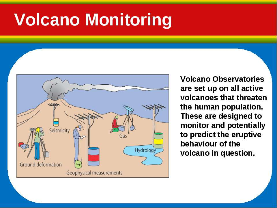 Volcano Monitoring Volcano Observatories are set up on all active volcanoes t...