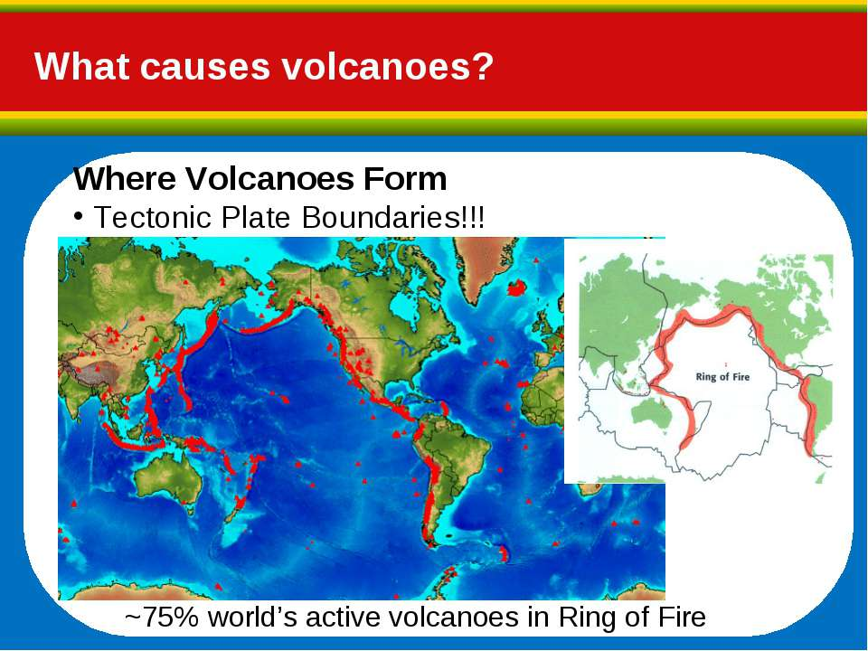What causes volcanoes? Where Volcanoes Form Tectonic Plate Boundaries!!! ~75%...