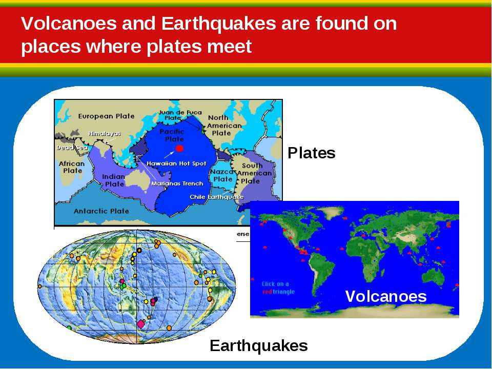 Plates Earthquakes Volcanoes Volcanoes and Earthquakes are found on places wh...