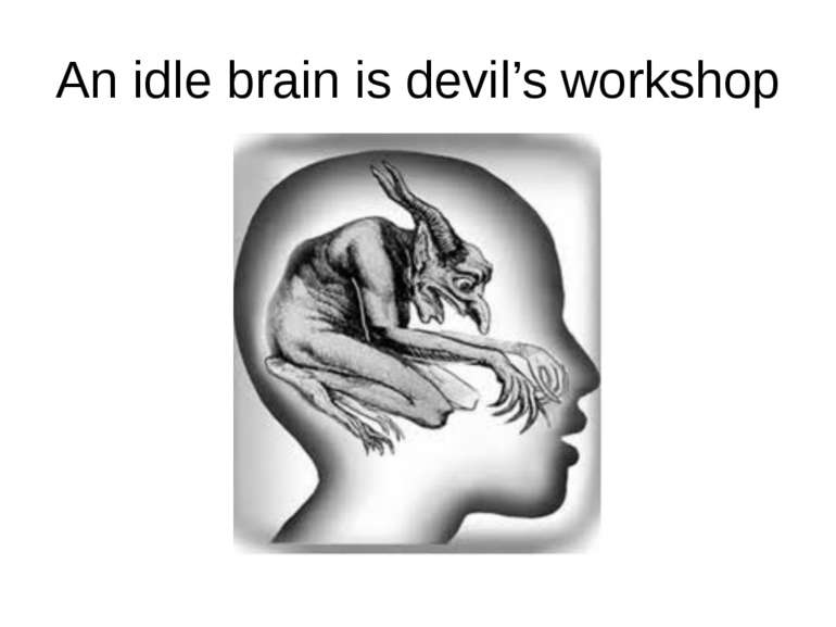 An idle brain is devil's workshop