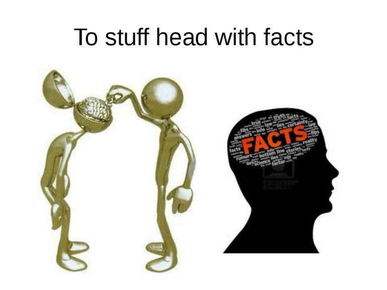 To stuff head with facts