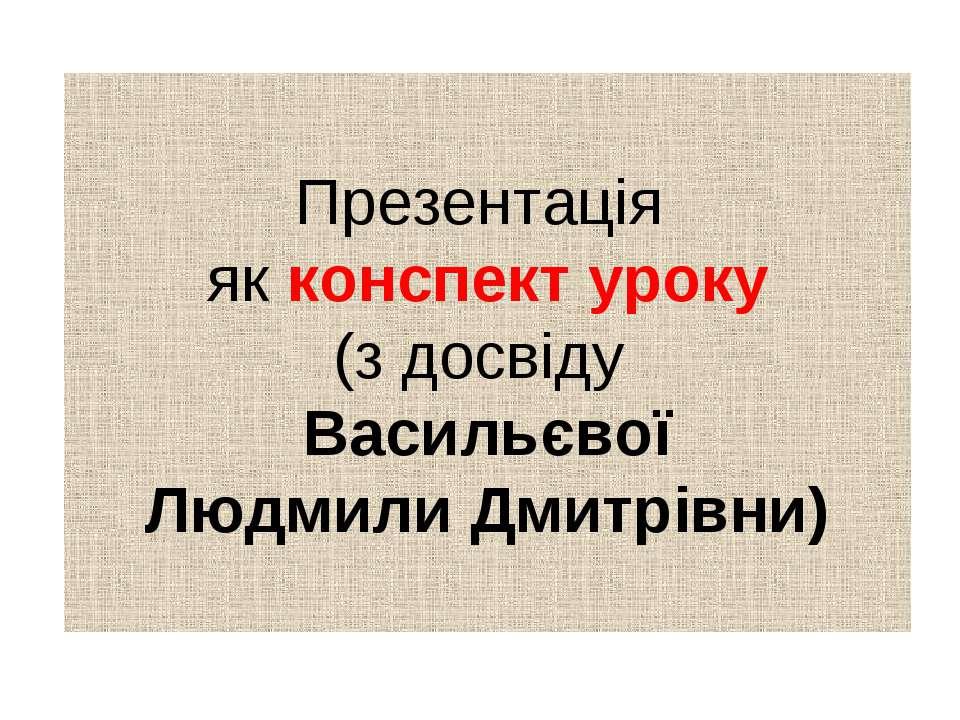 Презентація як конспект уроку (з досвіду Васильєвої Людмили Дмитрівни)