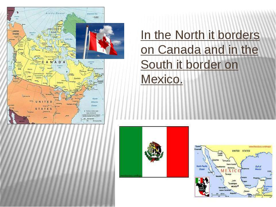 In the North it borders on Canada and in the South it border on Mexico.