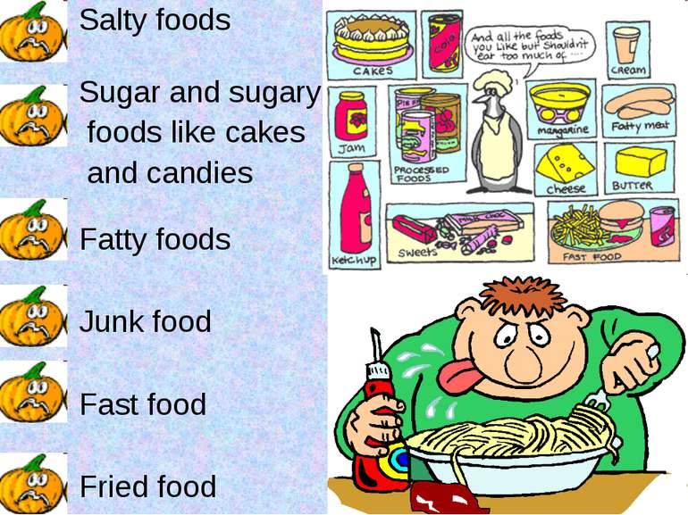 Salty foods Sugar and sugary foods like cakes and candies Fatty foods Junk fo...