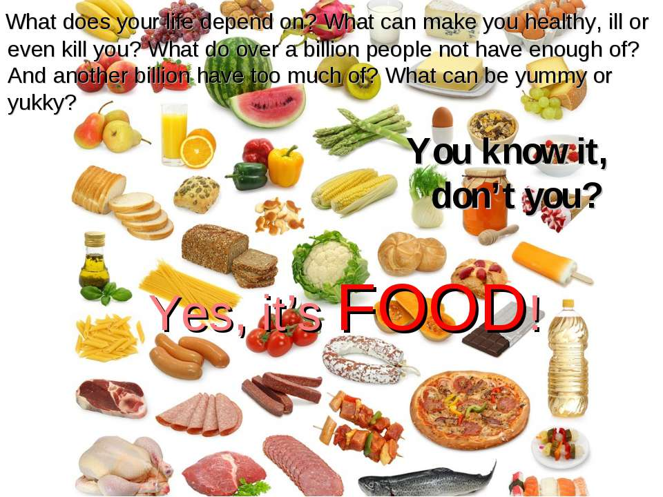 Yes, it's FOOD! You know it, don't you? What does your life depend on? What c...