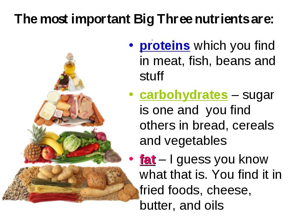The most important Big Three nutrients are: proteins which you find in meat, ...