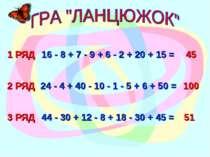 1 РЯД 16 - 8 + 7 - 9 + 6 - 2 + 20 + 15 = 45 3 РЯД 2 РЯД 44 - 30 + 12 - 8 + 18...