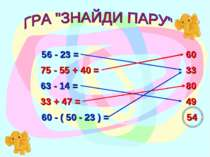 56 - 23 = 60 75 - 55 + 40 = 60 - ( 50 - 23 ) = 63 - 14 = 54 80 33 + 47 = 49 33