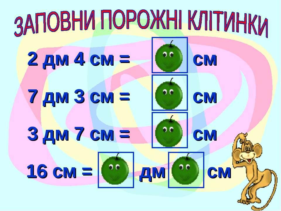 2 дм 4 см = 24 см 7 дм 3 см = 73 см 3 дм 7 см = 37 см 16 см = 1 дм 6 см
