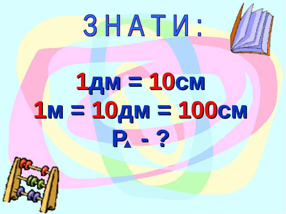 1дм = 10см 1м = 10дм = 100см Р - ?