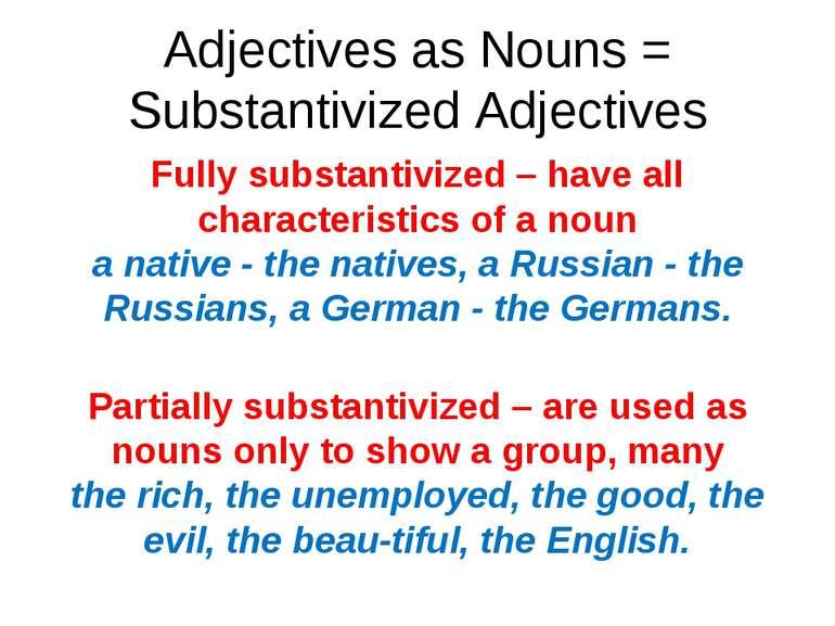 Adjectives as Nouns = Substantivized Adjectives Fully substantivized – have a...
