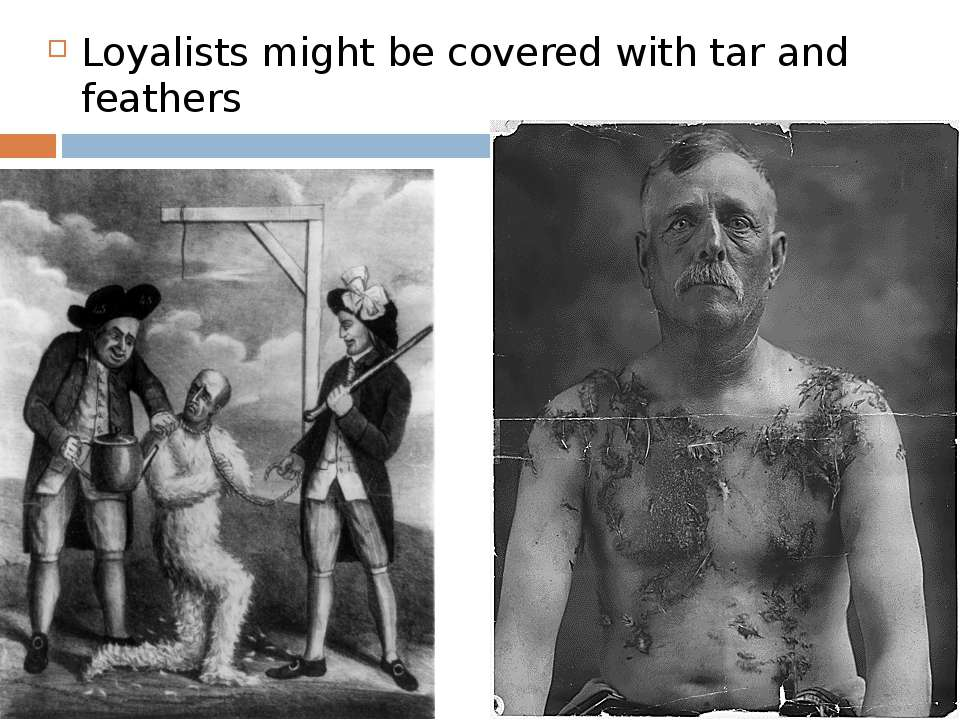 Loyalists might be covered with tar and feathers