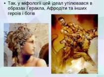 Так, у міфології цей ідеал утілювався в образах Геракла, Афродіти та інших ге...