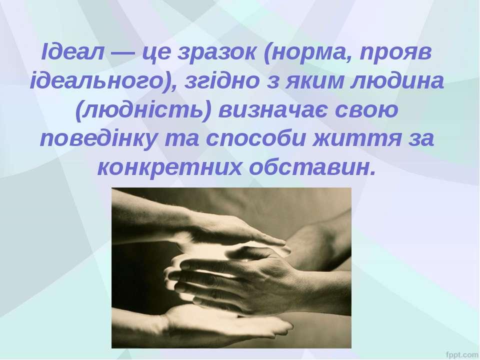 Ідеал—це зразок (норма, прояв ідеального), згідно з яким людина (людність) ...