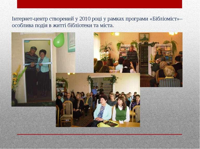 Інтернет-центр створений у 2010 році у рамках програми «Бібліоміст»– особлива...