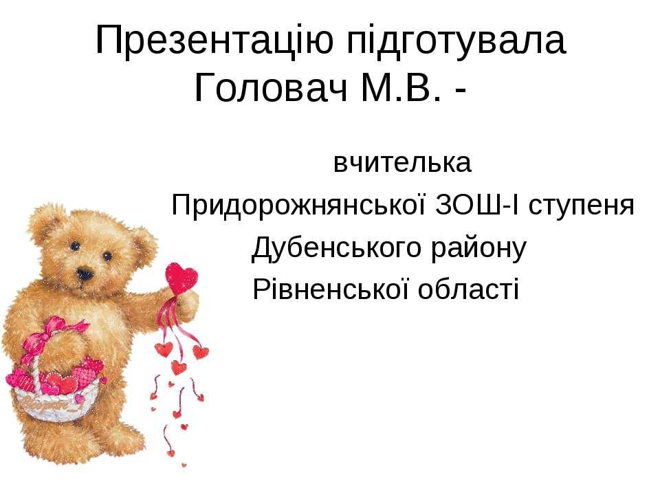 Презентацію підготувала Головач М.В. - вчителька Придорожнянської ЗОШ-І ступе...