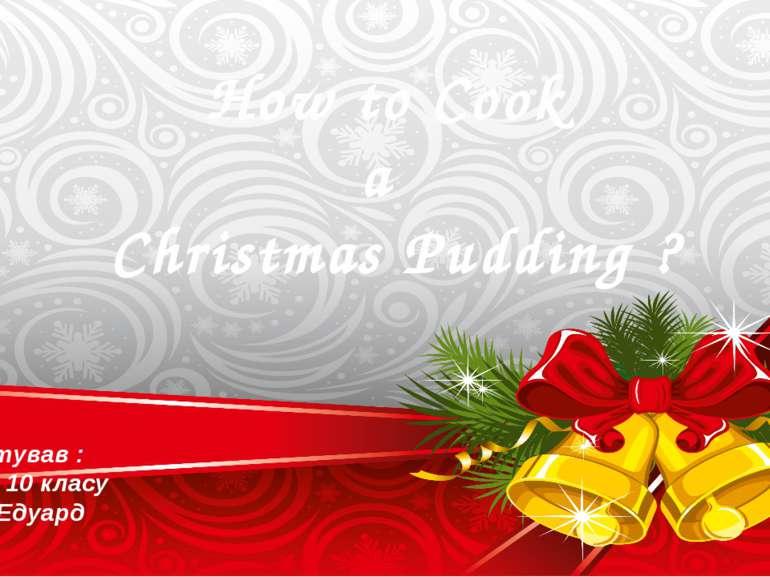 How to Cook a Christmas Pudding ? Підготував : Учень 10 класу Кійко Едуард