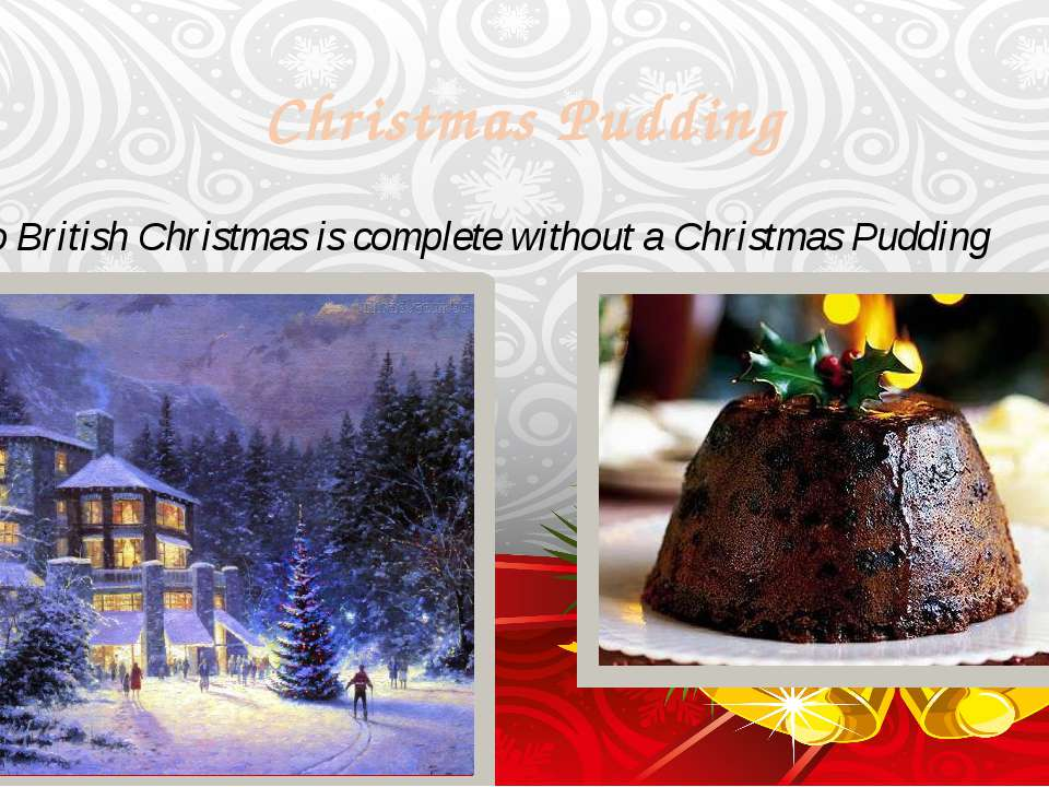 Christmas Pudding No British Christmas is complete without a Christmas Pudding