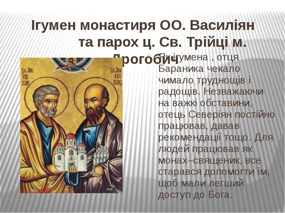 Ігумен монастиря ОО. Василіян та парох ц. Св. Трійці м. Дрогобич Як ігумена ,...