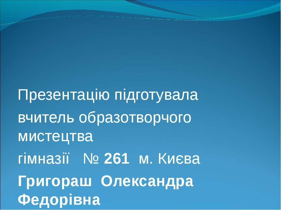 Презентацію підготувала вчитель образотворчого мистецтва гімназії № 261 м. Ки...