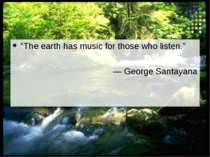 """The earth has music for those who listen."" ― George Santayana"