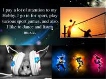 I pay a lot of attention to my Hobby. I go in for sport, play various sport g...