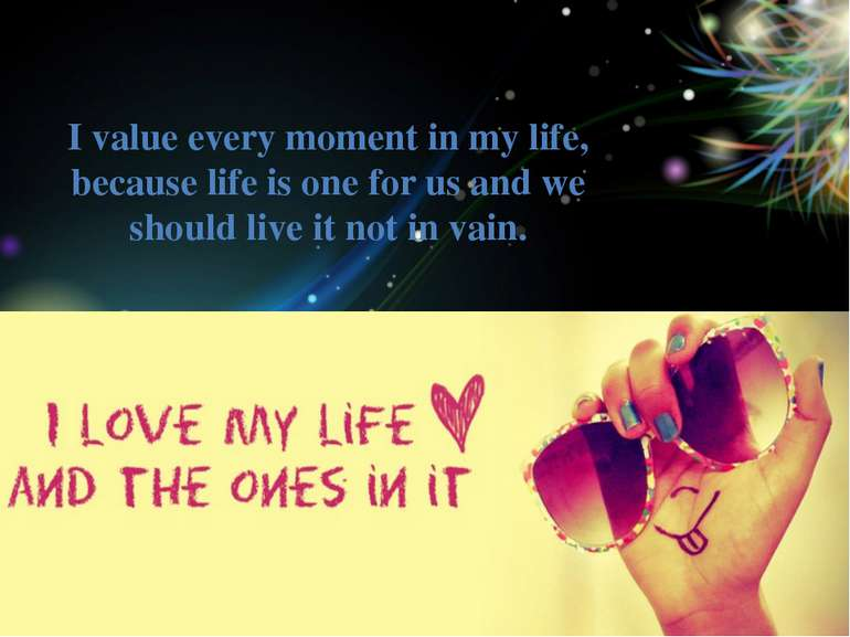 I value every moment in my life, because life is one for us and we should liv...
