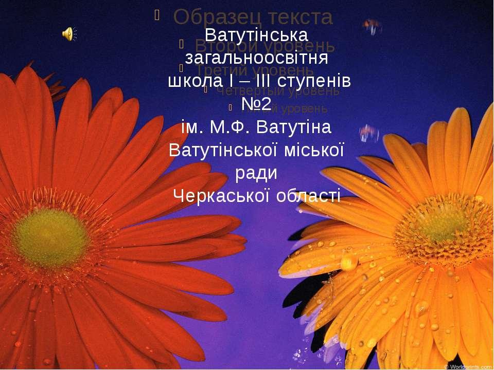 Ватутінська загальноосвітня школа І – ІІІ ступенів №2 ім. М.Ф. Ватутіна Ватут...