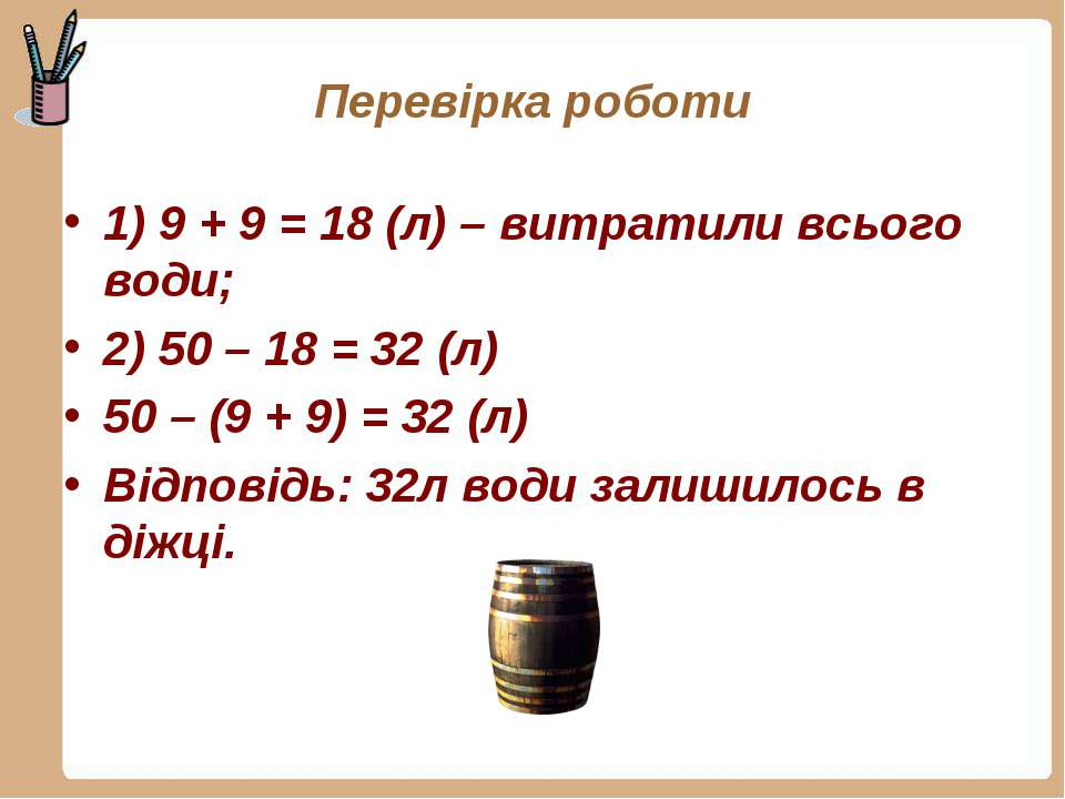 Перевірка роботи 1) 9 + 9 = 18 (л) – витратили всього води; 2) 50 – 18 = 32 (...