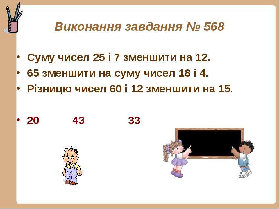 Виконання завдання № 568 Суму чисел 25 і 7 зменшити на 12. 65 зменшити на сум...