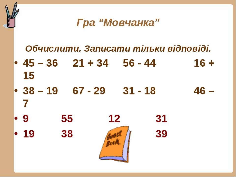 """Гра """"Мовчанка"""" Обчислити. Записати тільки відповіді. 45 – 36 21 + 34 56 - 44 ..."""