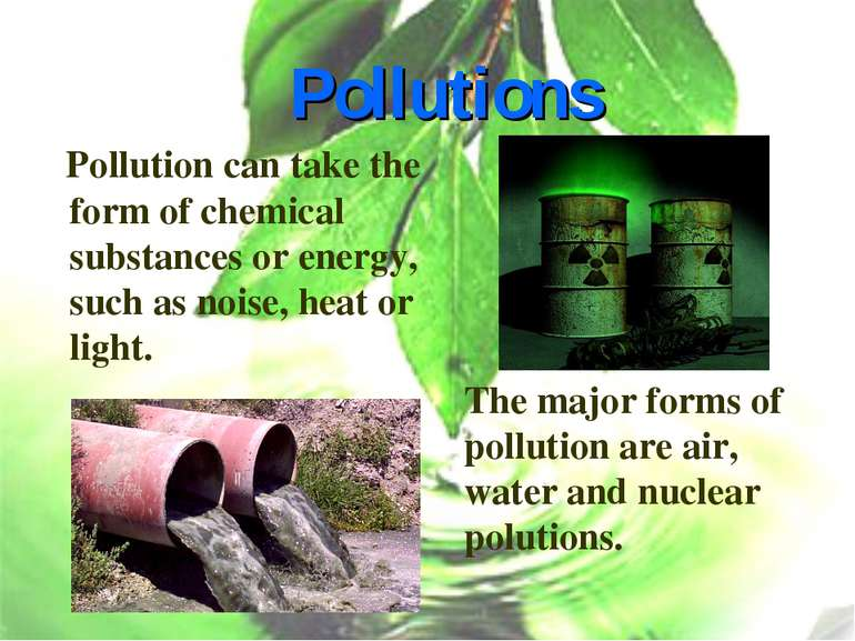 Pollutions Pollution can take the form of chemical substances or energy, such...