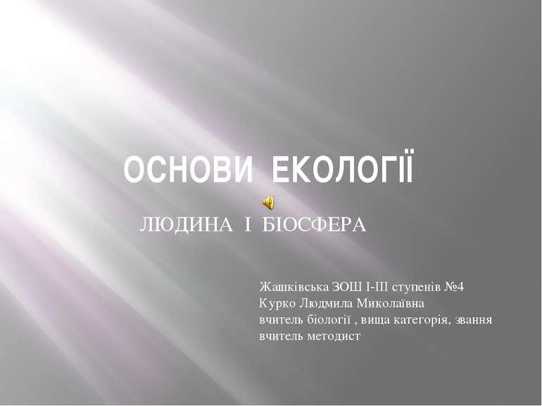 ОСНОВИ ЕКОЛОГІЇ ЛЮДИНА І БІОСФЕРА Жашківська ЗОШ І-ІІІ ступенів №4 Курко Людм...