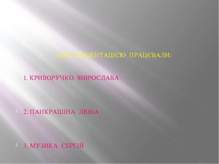 НАД ПРЕЗЕНТАЦІЄЮ ПРАЦЄВАЛИ: 1. КРИВОРУЧКО МИРОСЛАВА 2. ПАНКРАШІНА ЛЮБА 3. МУЗ...
