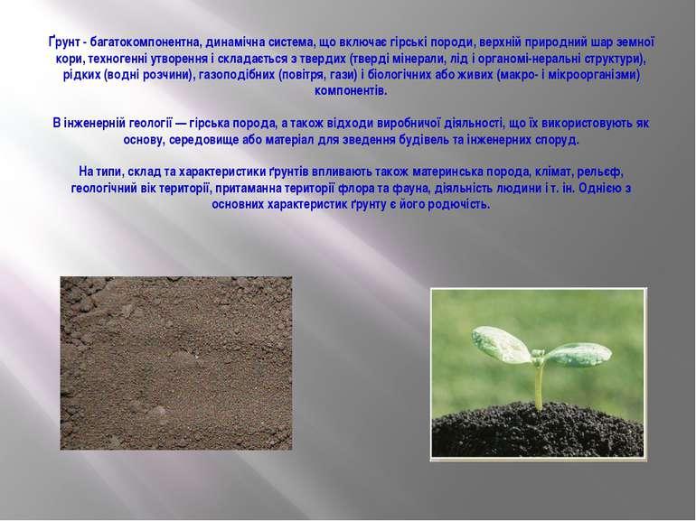 Ґрунт - багатокомпонентна, динамічна система, що включає гірські породи, верх...