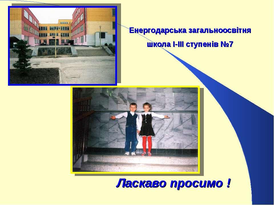 Енергодарська загальноосвітня школа І-ІІІ ступенів №7 Ласкаво просимо !